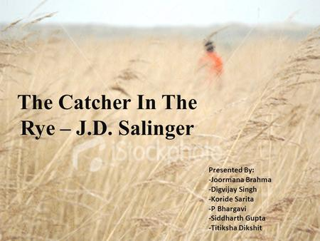 The Catcher In The Rye – J.D. Salinger Presented By: -Joormana Brahma -Digvijay Singh -Koride Sarita -P Bhargavi -Siddharth Gupta -Titiksha Dikshit.