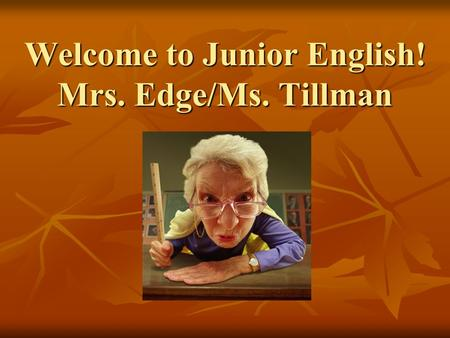 Welcome to Junior English! Mrs. Edge/Ms. Tillman.