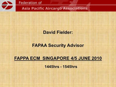 Cargo Security David Fielder: FAPAA Security Advisor FAPPA ECM SINGAPORE 4/5 JUNE 2010 1445hrs - 1545hrs.