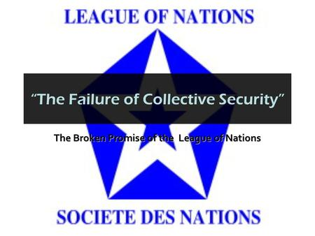 """The Failure of Collective Security"" The Broken Promise of the League of Nations."