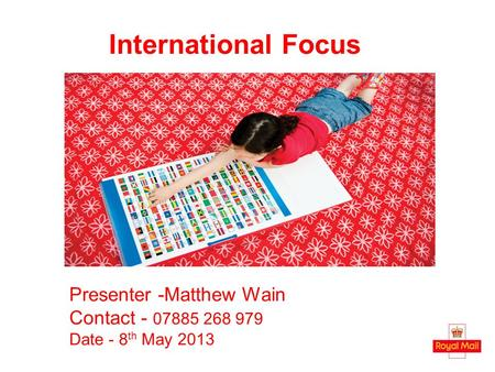 International Focus Presenter -Matthew Wain Contact - 07885 268 979 Date - 8 th May 2013.