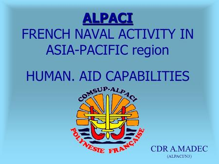 ALPACI ALPACI FRENCH NAVAL ACTIVITY IN ASIA-PACIFIC region HUMAN. AID CAPABILITIES CDR A.MADEC (ALPACI/N3)
