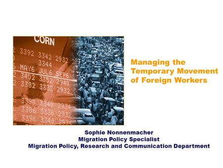 Managing the Temporary Movement of Foreign Workers Sophie Nonnenmacher Migration Policy Specialist Migration Policy, Research and Communication Department.