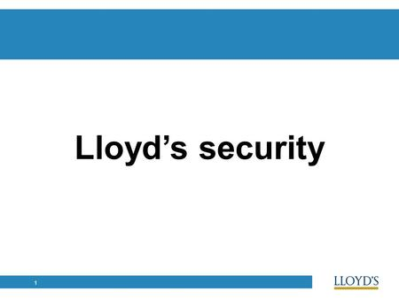 1 Lloyd's security. 2 Financially strong and secure Stable security rating High quality and diverse capital base Chain of Security Standards and supervision.