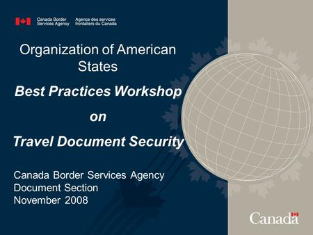 Organization of American States Best Practices Workshop on Travel Document Security Canada Border Services Agency Document Section November 2008.