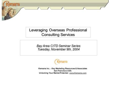 Leveraging Overseas Professional Consulting Services Bay Area CITD Seminar Series Tuesday, November 9th, 2004 Kemarra Inc. - Key Marketing Resources &