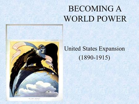 BECOMING A WORLD POWER United States Expansion (1890-1915)