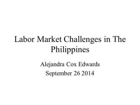 Labor Market Challenges in The Philippines Alejandra Cox Edwards September 26 2014.