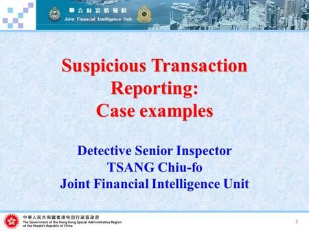 1 聯 合 財 富 情 報 組 Joint Financial Intelligence Unit Suspicious Transaction Reporting: Case examples Detective Senior Inspector TSANG Chiu-fo Joint Financial.