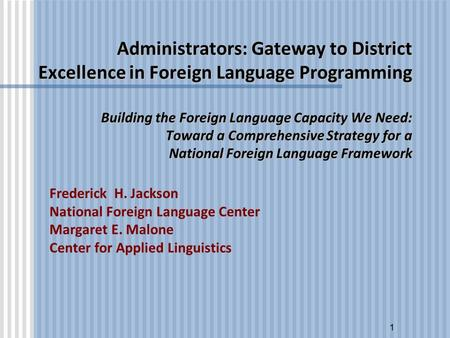 1 Administrators: Gateway to District Excellence in Foreign Language Programming Building the Foreign Language Capacity We Need: Toward a Comprehensive.