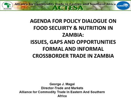 George J. Magai Director-Trade and Markets Alliance for Commodity Trade In Eastern And Southern Africa AGENDA FOR POLICY DIALOGUE ON FOOD SECUIRTY & NUTRITION.