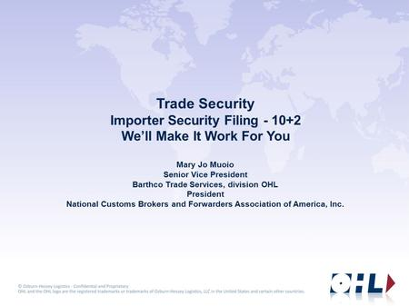 Trade Security Importer Security Filing - 10+2 We'll Make It Work For You Mary Jo Muoio Senior Vice President Barthco Trade Services, division OHL President.