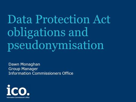 Data Protection Act obligations and pseudonymisation Dawn Monaghan Group Manager Information Commissioners Office.