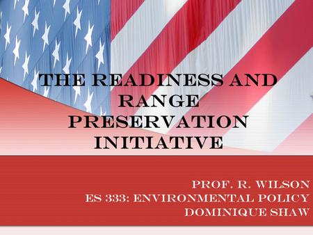 The Readiness and Range Preservation Initiative Prof. R. Wilson ES 333: Environmental Policy Dominique Shaw.