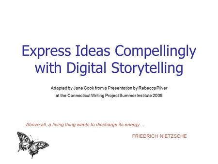 Express Ideas Compellingly with Digital Storytelling Adapted by Jane Cook from a Presentation by Rebecca Pilver at the Connecticut Writing Project Summer.