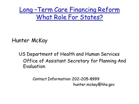 Long –Term Care Financing Reform What Role For States? Hunter McKay US Department of Health and Human Services Office of Assistant Secretary for Planning.