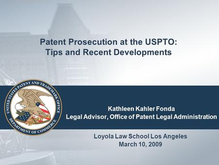 Patent Prosecution at the USPTO: Tips and Recent Developments Kathleen Kahler Fonda Legal Advisor, Office of Patent Legal Administration Loyola Law School.