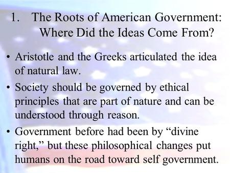 1 1.The Roots of American Government: Where Did the Ideas Come From? Aristotle and the Greeks articulated the idea of natural law. Society should be governed.