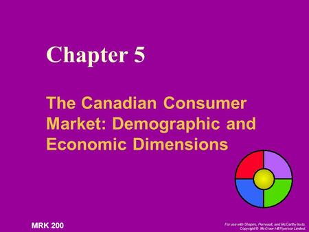 For use with Shapiro, Perreault, and McCarthy texts. Copyright © McGraw-Hill Ryerson Limited. MRK 200 Chapter 5 The Canadian Consumer Market: Demographic.