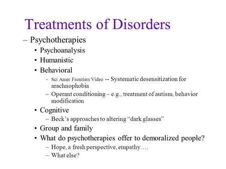 Treatments of Disorders –Psychotherapies Psychoanalysis Humanistic Behavioral –Sci Amer Frontiers Video -- Systematic desensitization for arachnophobia.