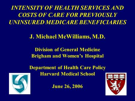 INTENSITY OF HEALTH SERVICES AND COSTS OF CARE FOR PREVIOUSLY UNINSURED MEDICARE BENEFICIARIES J. Michael McWilliams, M.D. Division of General Medicine.