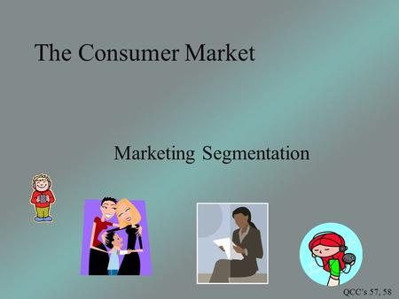 The Consumer Market Marketing Segmentation QCC's 57, 58.