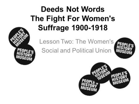 Deeds Not Words The Fight For Women's Suffrage 1900-1918 Lesson Two: The Women's Social and Political Union.