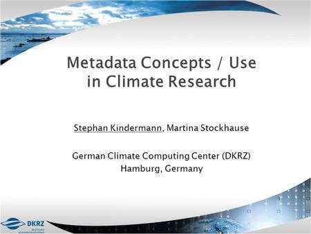 Metadata Concepts / Use in Climate Research Stephan Kindermann, Martina Stockhause German Climate Computing Center (DKRZ) Hamburg, Germany.