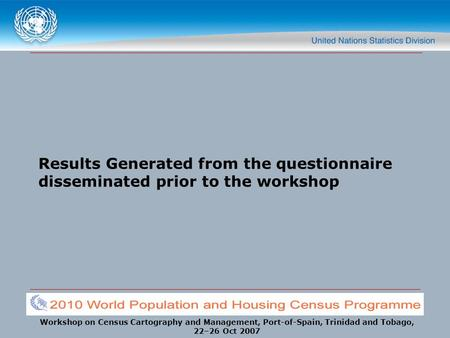Workshop on Census Cartography and Management, Port-of-Spain, Trinidad and Tobago, 22–26 Oct 2007 Results Generated from the questionnaire disseminated.