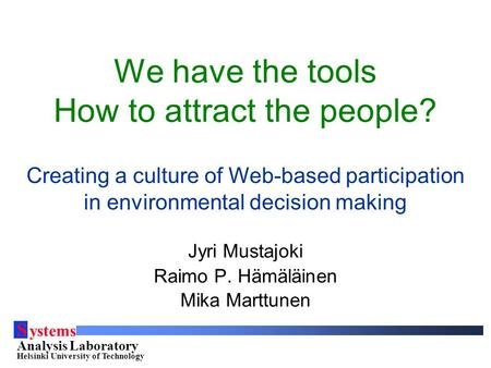 S ystems Analysis Laboratory Helsinki University of Technology We have the tools How to attract the people? Creating a culture of Web-based participation.