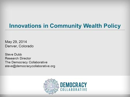 Innovations in Community Wealth Policy May 29, 2014 Denver, Colorado Steve Dubb Research Director The Democracy Collaborative