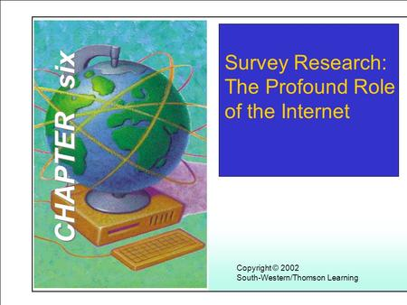 Learning Objectives Copyright © 2002 South-Western/Thomson Learning Survey Research: The Profound Role of the Internet CHAPTER six.