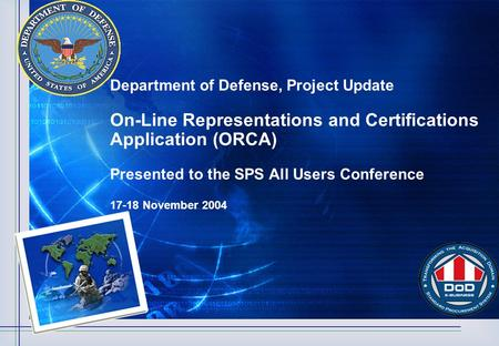 Department of Defense, Project Update On-Line Representations and Certifications Application (ORCA) Presented to the SPS All Users Conference 17-18 November.