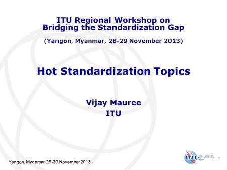 Yangon, Myanmar, 28-29 November 2013 Hot Standardization Topics Vijay Mauree ITU ITU Regional Workshop on Bridging the Standardization Gap (Yangon, Myanmar,