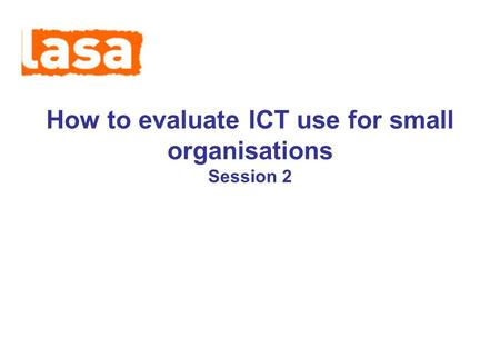 How to evaluate ICT use for small organisations Session 2.