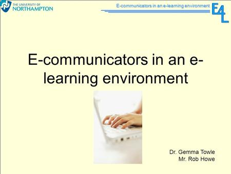 E-communicators in an e-learning environment Dr. Gemma Towle Mr. Rob Howe.