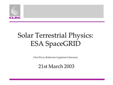 Solar Terrestrial Physics: ESA SpaceGRID Chris Perry, Rutherford Appleton Laboratory 21st March 2003.