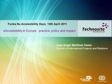 EAccessibility in Europe: practice, policy and impact Funka Nu Accessibility Days, 13th April 2011 Jose Angel Martinez Usero Director of International.