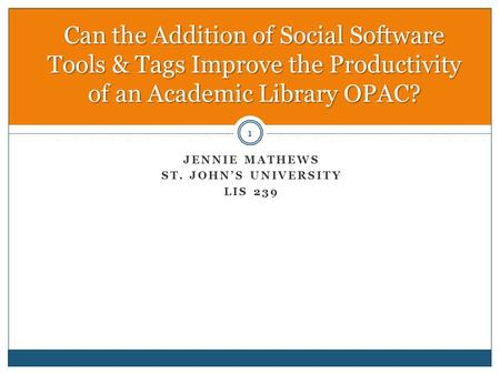 JENNIE MATHEWS ST. JOHN'S UNIVERSITY LIS 239 Can the Addition of Social Software Tools & Tags Improve the Productivity of an Academic Library OPAC? 1.