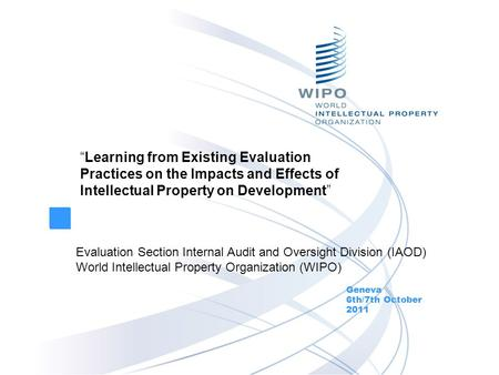 """Learning from Existing Evaluation Practices on the Impacts and Effects of Intellectual Property on Development"" Geneva 6th/7th October 2011 Evaluation."