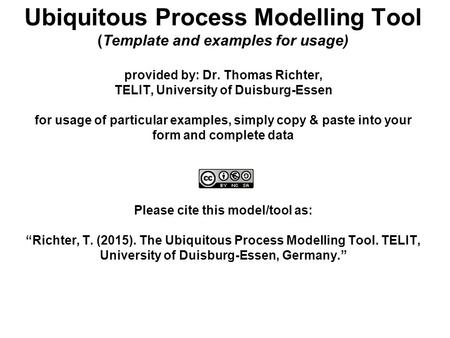 Ubiquitous Process Modelling Tool (Template and examples for usage) provided by: Dr. Thomas Richter, TELIT, University of Duisburg-Essen for usage of particular.