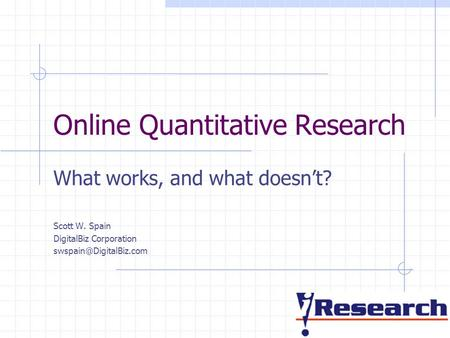 Online Quantitative Research What works, and what doesn't? Scott W. Spain DigitalBiz Corporation