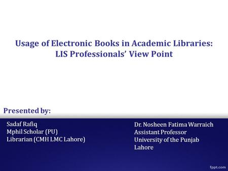 Usage of Electronic Books in Academic Libraries: LIS Professionals' View Point Sadaf Rafiq Mphil Scholar (PU) Librarian (CMH LMC Lahore) Presented by: