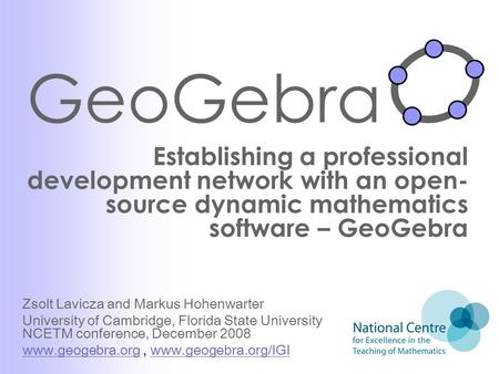 GeoGebra Establishing a professional development network with an open- source dynamic mathematics software – GeoGebra Zsolt Lavicza and Markus Hohenwarter.