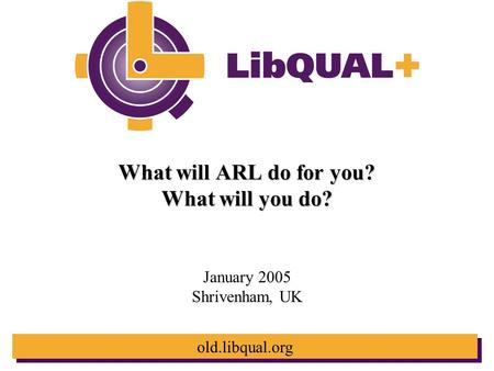 Old.libqual.org What will ARL do for you? What will you do? January 2005 Shrivenham, UK.