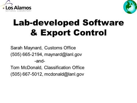 Lab-developed Software & Export Control Sarah Maynard, Customs Office (505) 665-2194, -and- Tom McDonald, Classification Office (505)