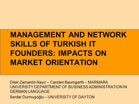 MANAGEMENT AND NETWORK SKILLS OF TURKISH IT FOUNDERS: IMPACTS ON MARKET ORIENTATION Dilek Zamantılı Nayır – Carsten Baumgarth – MARMARA UNIVERSITY DEPARTMENT.