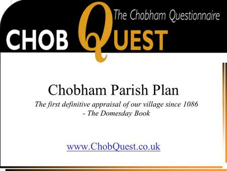Chobham Parish Plan www.ChobQuest.co.uk The first definitive appraisal of our village since 1086 - The Domesday Book.