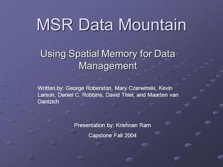 MSR Data Mountain Using Spatial Memory for Data Management Written by: George Roberston, Mary Czerwinski, Kevin Larson, Daniel C. Robbins, David Thiel,