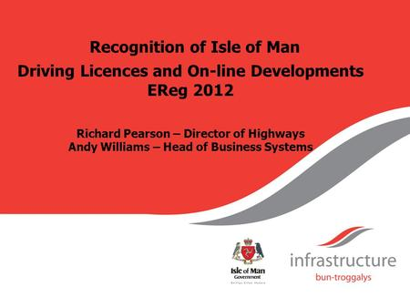 Recognition of Isle of Man Driving Licences and On-line Developments EReg 2012 Richard Pearson – Director of Highways Andy Williams – Head of Business.